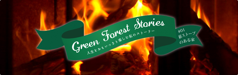 Green Forest Stories - 人生をおもいっきり楽しむ私のストーリー #01「薪ストーブのある家」
