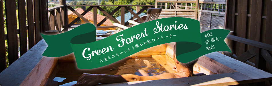 "Green Forest Stories - 人生をおもいっきり楽しむ私のストーリー #02「長""露天""風呂」"