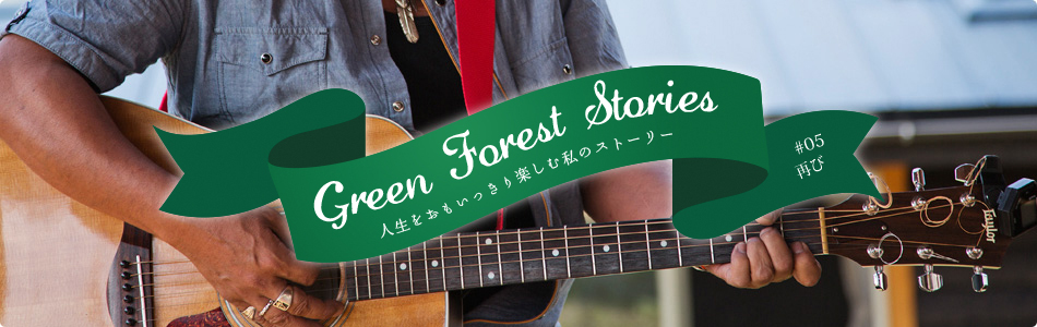 Green Forest Stories - 人生をおもいっきり楽しむ私のストーリー #05「再び」